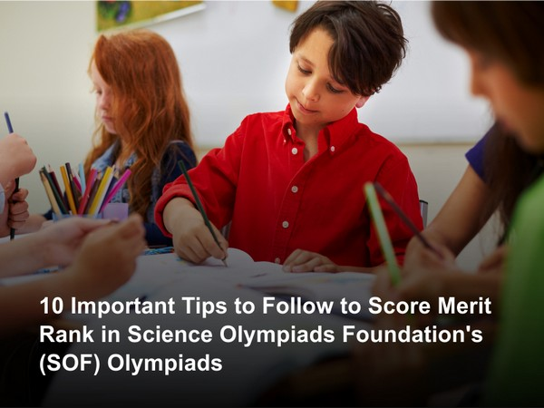 10 important tips to follow to score Merit Rank in Science Olympiads Foundation's (SOF) Olympiads